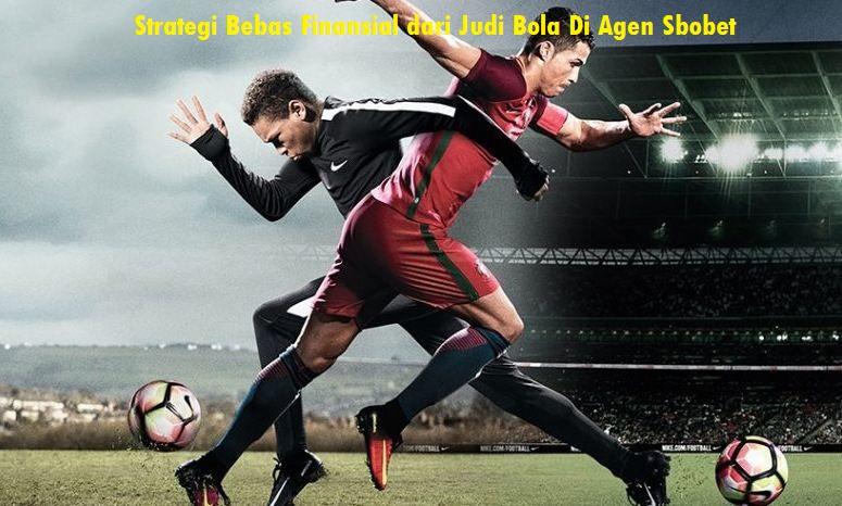 Strategi Bebas Finansial dari Judi Bola Di Agen Sbobet